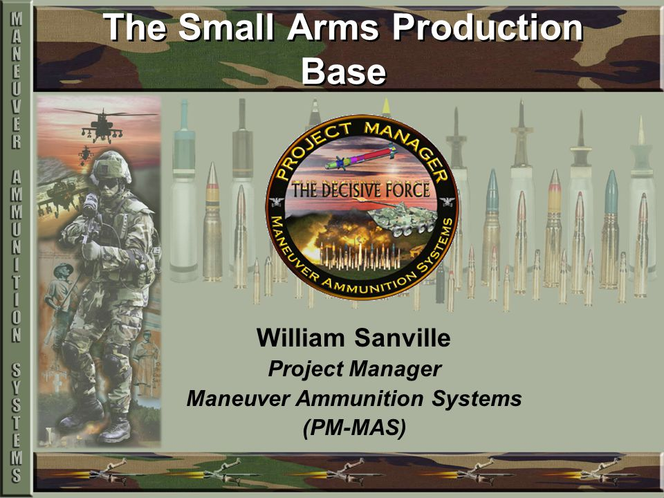 The Small Arms Production Base William Sanville Project Manager Maneuver Ammunition Systems (PM-MAS)