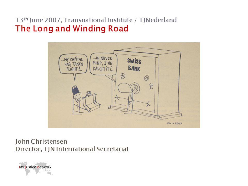 13 th June 2007, Transnational Institute / TJNederland The Long and Winding Road John Christensen Director, TJN International Secretariat