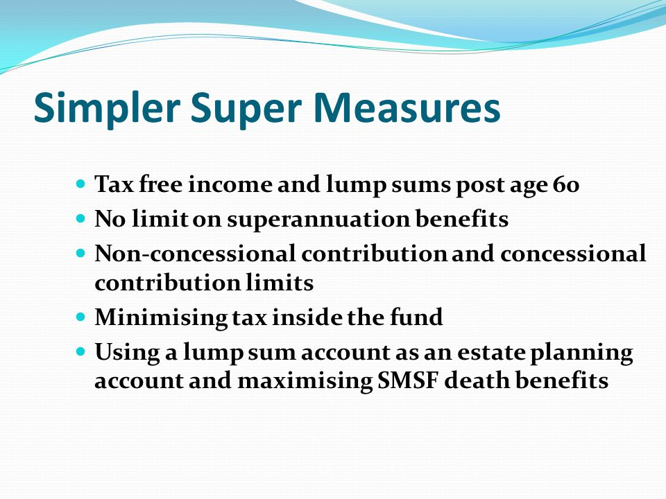 Simpler Super Measures Tax free income and lump sums post age 60 No limit on superannuation benefits Non-concessional contribution and concessional contribution limits Minimising tax inside the fund Using a lump sum account as an estate planning account and maximising SMSF death benefits