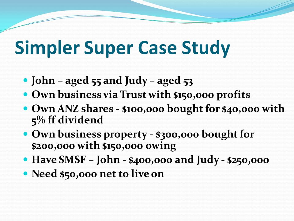 Simpler Super Case Study John – aged 55 and Judy – aged 53 Own business via Trust with $150,000 profits Own ANZ shares - $100,000 bought for $40,000 with 5% ff dividend Own business property - $300,000 bought for $200,000 with $150,000 owing Have SMSF – John - $400,000 and Judy - $250,000 Need $50,000 net to live on