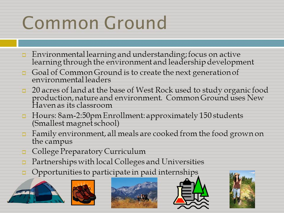 Common Ground  Environmental learning and understanding; focus on active learning through the environment and leadership development  Goal of Common Ground is to create the next generation of environmental leaders  20 acres of land at the base of West Rock used to study organic food production, nature and environment.