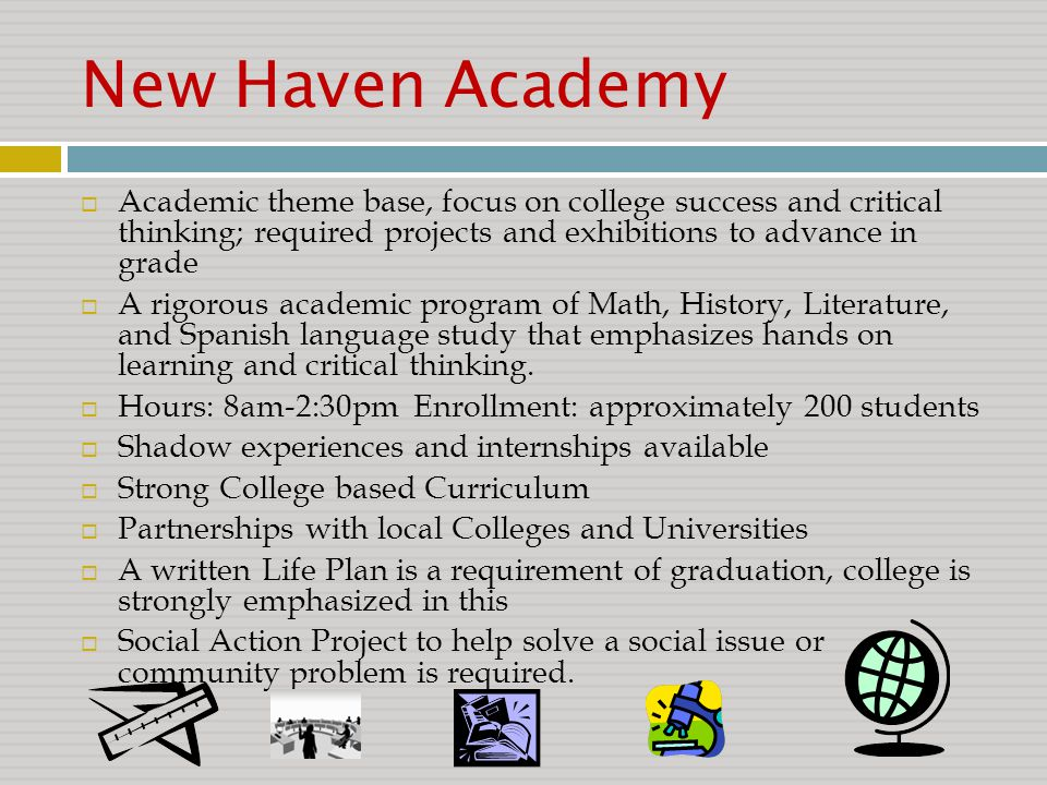 New Haven Academy  Academic theme base, focus on college success and critical thinking; required projects and exhibitions to advance in grade  A rigorous academic program of Math, History, Literature, and Spanish language study that emphasizes hands on learning and critical thinking.