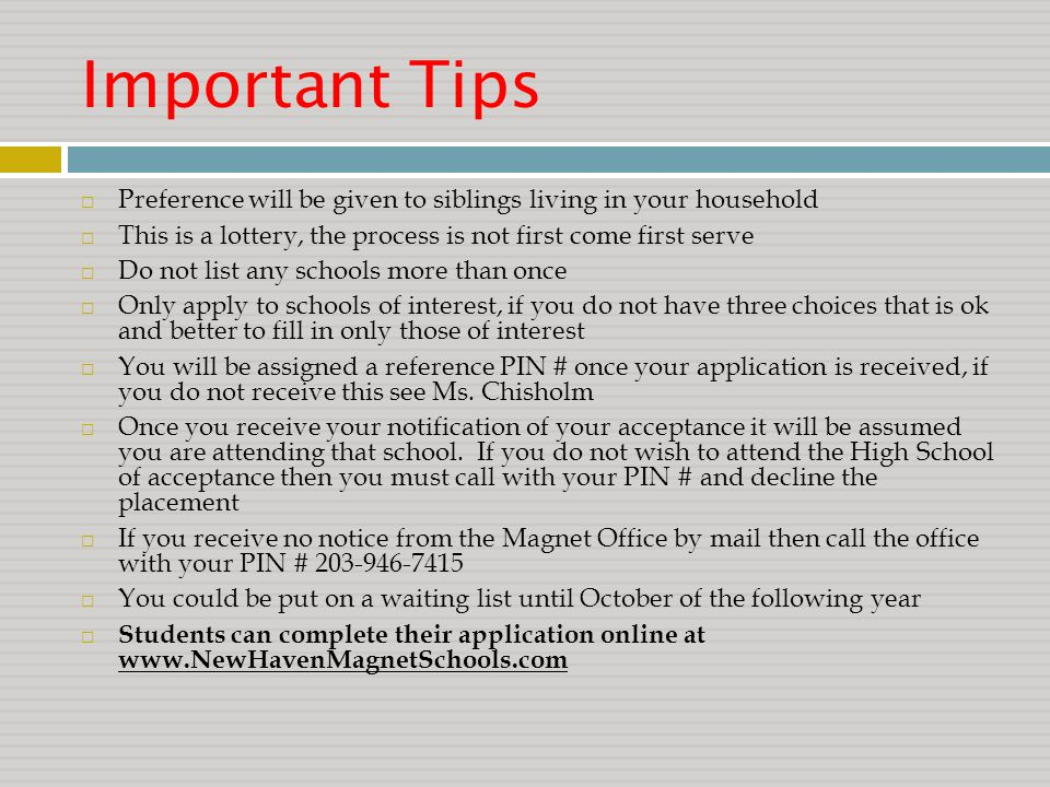 Important Tips  Preference will be given to siblings living in your household  This is a lottery, the process is not first come first serve  Do not list any schools more than once  Only apply to schools of interest, if you do not have three choices that is ok and better to fill in only those of interest  You will be assigned a reference PIN # once your application is received, if you do not receive this see Ms.