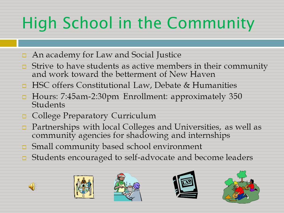 High School in the Community  An academy for Law and Social Justice  Strive to have students as active members in their community and work toward the betterment of New Haven  HSC offers Constitutional Law, Debate & Humanities  Hours: 7:45am-2:30pm Enrollment: approximately 350 Students  College Preparatory Curriculum  Partnerships with local Colleges and Universities, as well as community agencies for shadowing and internships  Small community based school environment  Students encouraged to self-advocate and become leaders
