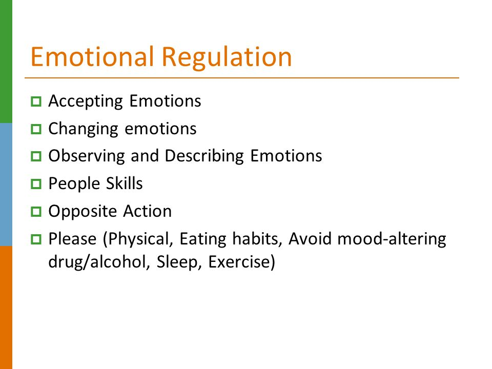 Emotional Regulation  Accepting Emotions  Changing emotions  Observing and Describing Emotions  People Skills  Opposite Action  Please (Physical, Eating habits, Avoid mood-altering drug/alcohol, Sleep, Exercise)