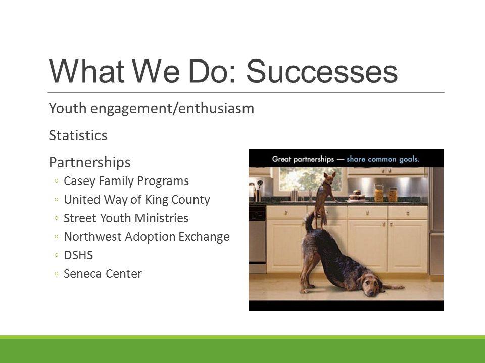 What We Do: Successes Youth engagement/enthusiasm Statistics Partnerships ◦Casey Family Programs ◦United Way of King County ◦Street Youth Ministries ◦Northwest Adoption Exchange ◦DSHS ◦Seneca Center