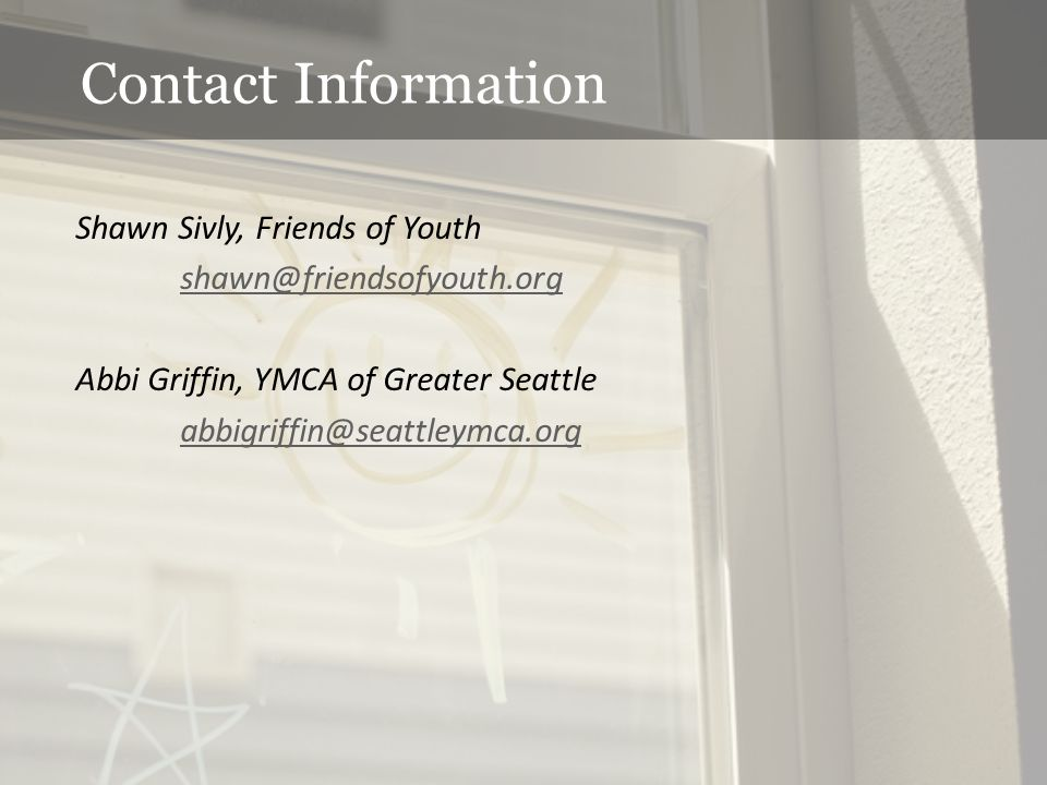 Contact Information Shawn Sivly, Friends of Youth shawn@friendsofyouth.org Abbi Griffin, YMCA of Greater Seattle abbigriffin@seattleymca.org
