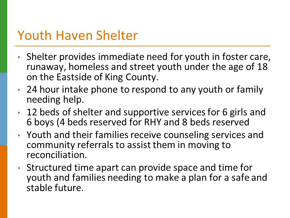 Youth Haven Shelter Shelter provides immediate need for youth in foster care, runaway, homeless and street youth under the age of 18 on the Eastside of King County.