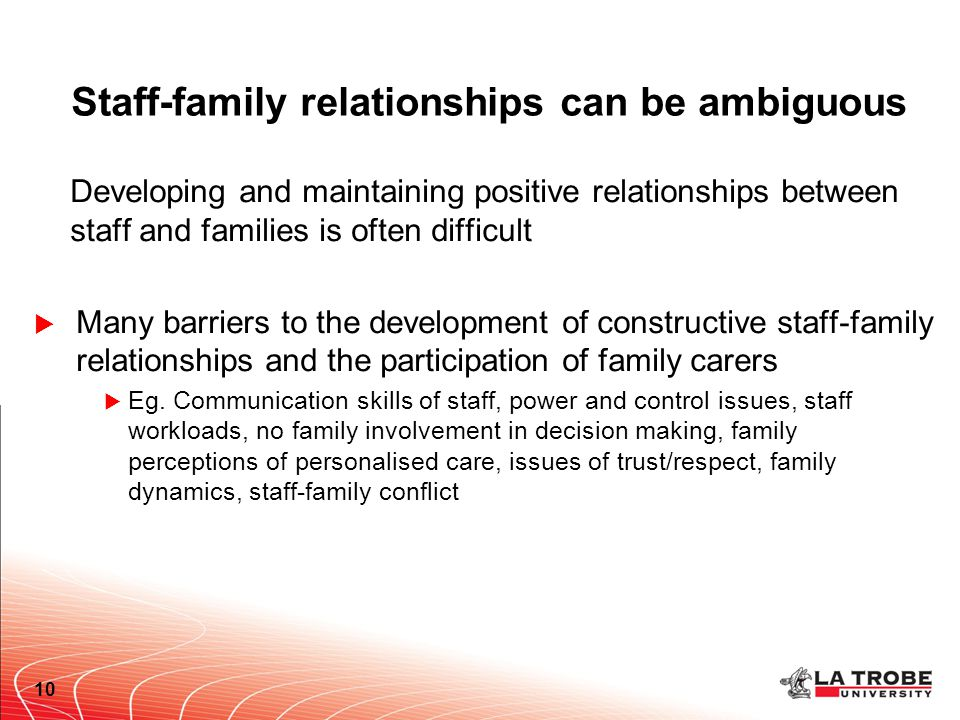 Staff-family relationships can be ambiguous Developing and maintaining positive relationships between staff and families is often difficult  Many barriers to the development of constructive staff-family relationships and the participation of family carers  Eg.