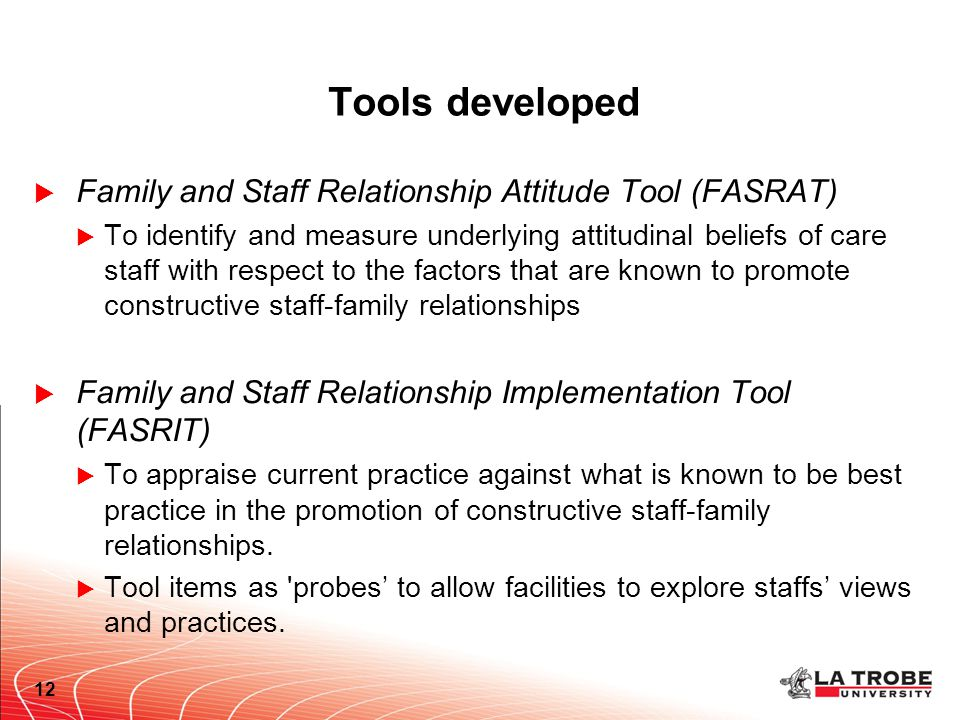 Tools developed  Family and Staff Relationship Attitude Tool (FASRAT)  To identify and measure underlying attitudinal beliefs of care staff with respect to the factors that are known to promote constructive staff-family relationships  Family and Staff Relationship Implementation Tool (FASRIT)  To appraise current practice against what is known to be best practice in the promotion of constructive staff-family relationships.