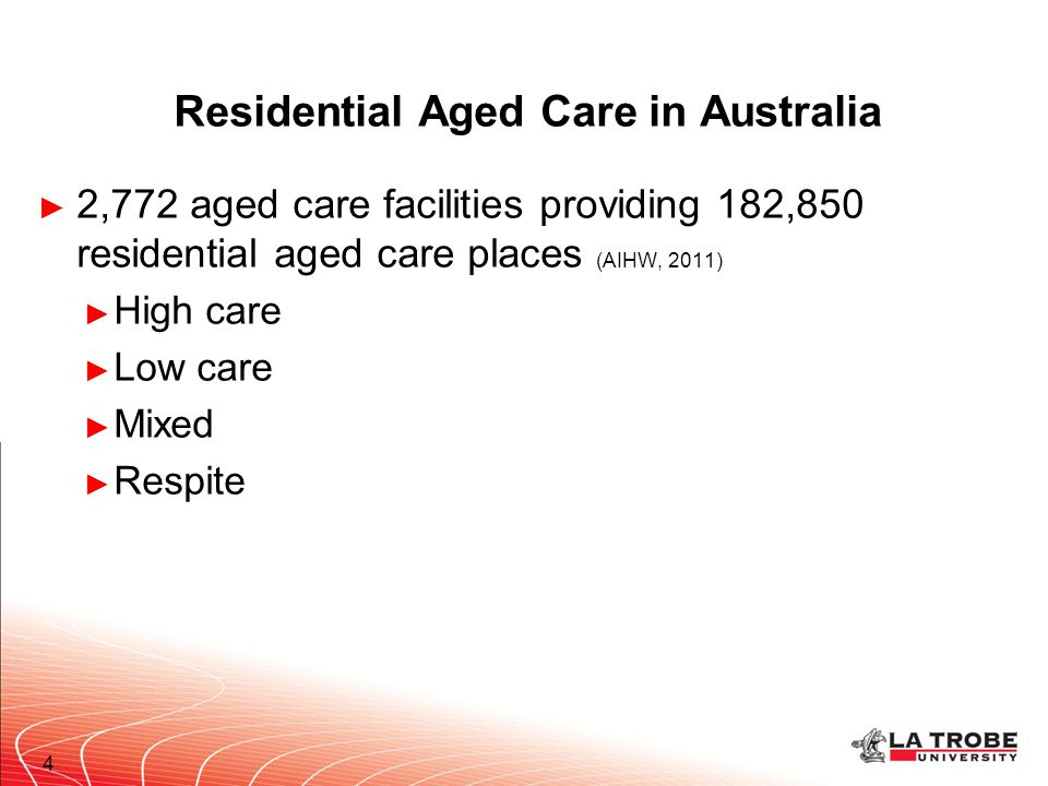 Residential Aged Care in Australia ► 2,772 aged care facilities providing 182,850 residential aged care places (AIHW, 2011) ► High care ► Low care ► M