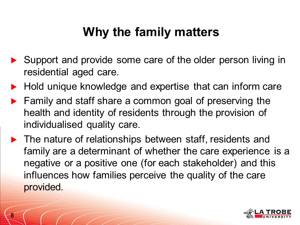 Why the family matters  Support and provide some care of the older person living in residential aged care.