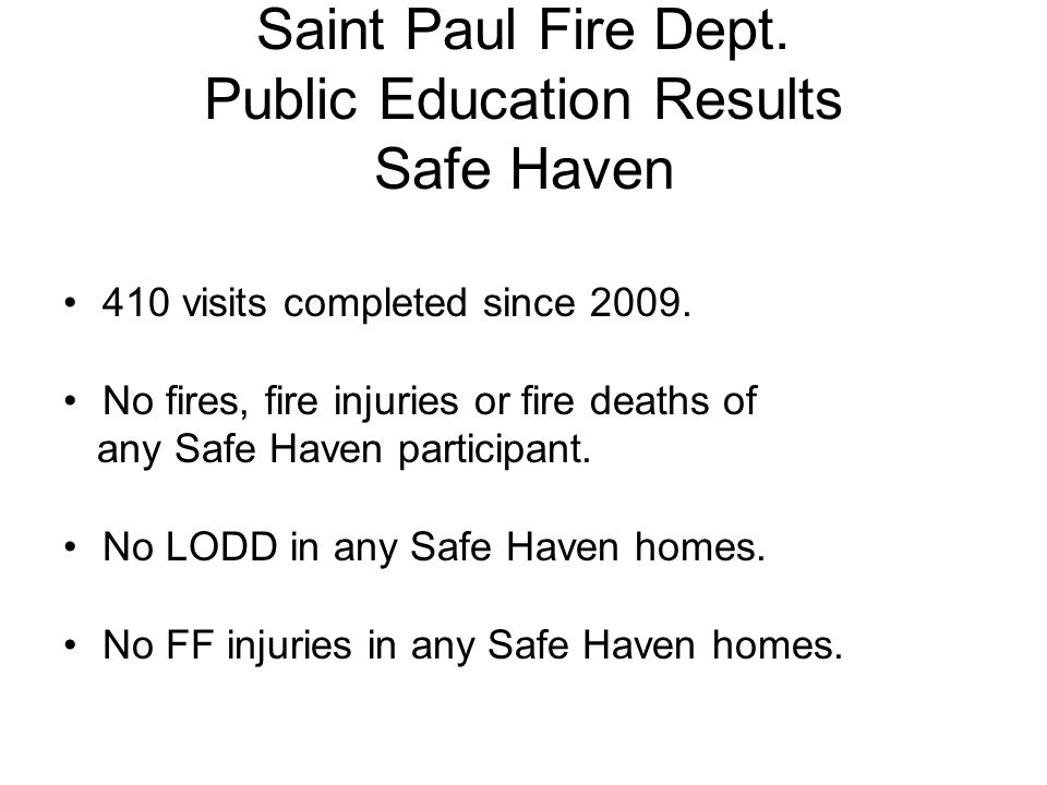 Saint Paul Fire Dept. Public Education Results Safe Haven 410 visits completed since 2009. No fires, fire injuries or fire deaths of any Safe Haven pa