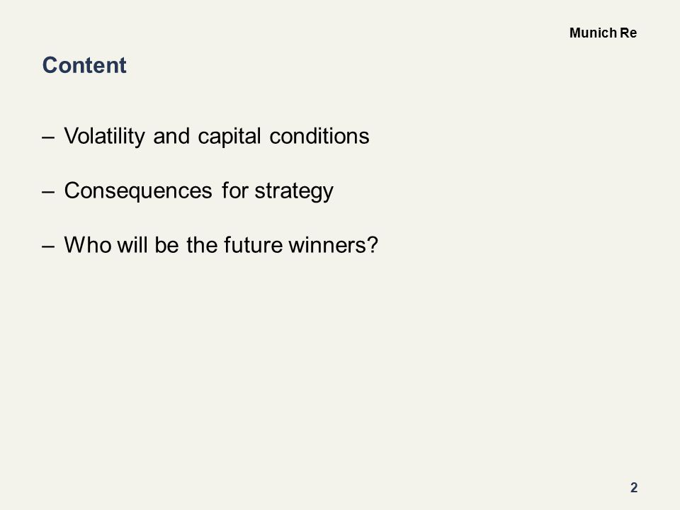 2 Munich Re Content –Volatility and capital conditions –Consequences for strategy –Who will be the future winners