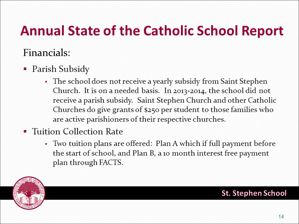 Financials:  Parish Subsidy  The school does not receive a yearly subsidy from Saint Stephen Church. It is on a needed basis. In 2013-2014, the scho