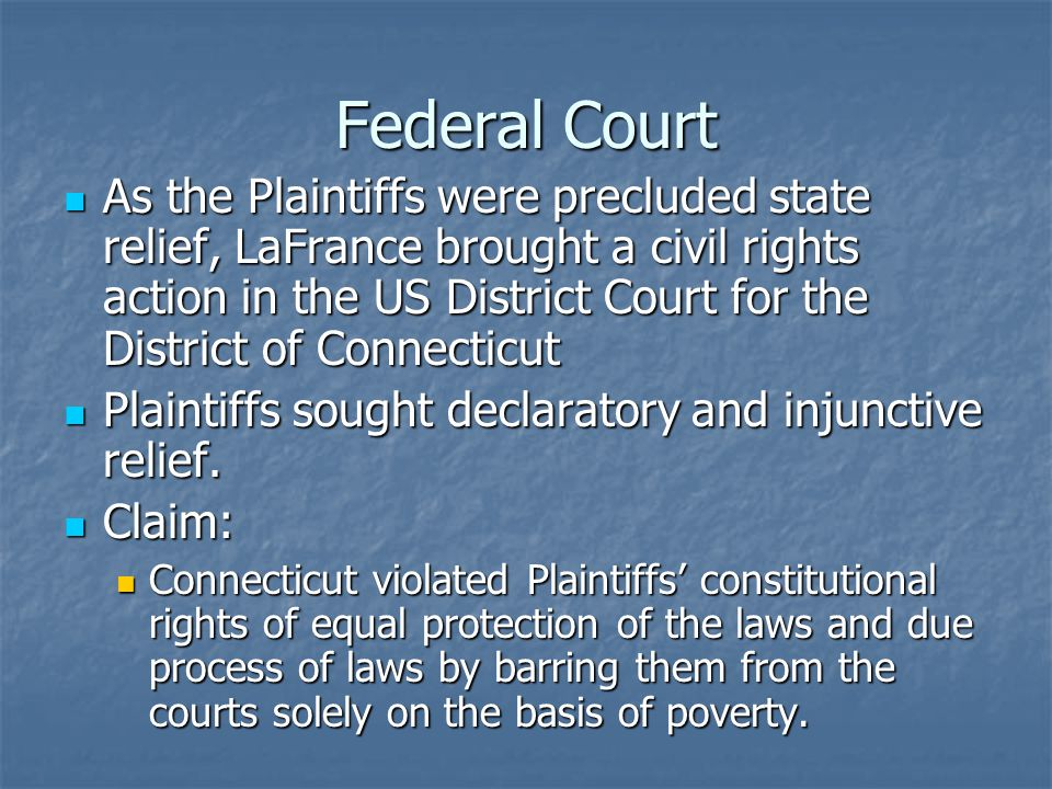 Federal Court As the Plaintiffs were precluded state relief, LaFrance brought a civil rights action in the US District Court for the District of Connecticut As the Plaintiffs were precluded state relief, LaFrance brought a civil rights action in the US District Court for the District of Connecticut Plaintiffs sought declaratory and injunctive relief.