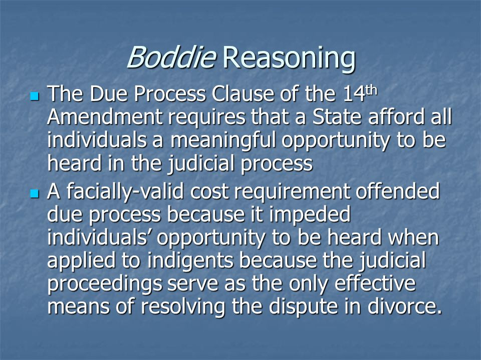 Boddie Reasoning The Due Process Clause of the 14 th Amendment requires that a State afford all individuals a meaningful opportunity to be heard in the judicial process The Due Process Clause of the 14 th Amendment requires that a State afford all individuals a meaningful opportunity to be heard in the judicial process A facially-valid cost requirement offended due process because it impeded individuals' opportunity to be heard when applied to indigents because the judicial proceedings serve as the only effective means of resolving the dispute in divorce.