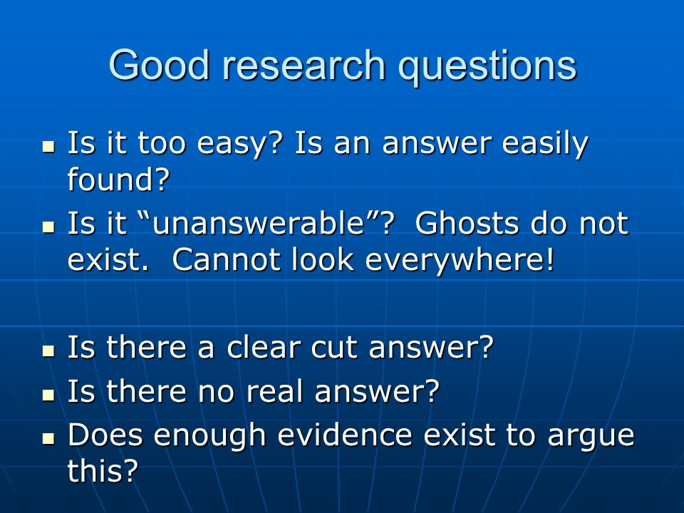 Good research questions Is it too easy. Is an answer easily found.