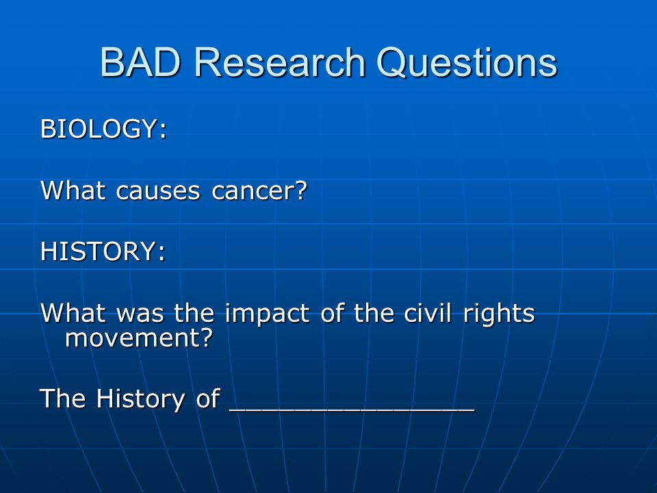 BAD Research Questions BIOLOGY: What causes cancer.