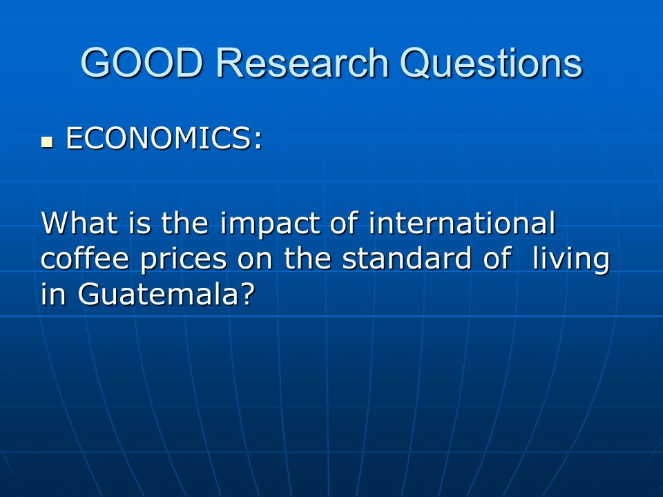 GOOD Research Questions ECONOMICS: ECONOMICS: What is the impact of international coffee prices on the standard of living in Guatemala