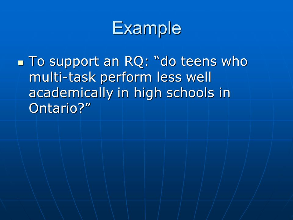 Example To support an RQ: do teens who multi-task perform less well academically in high schools in Ontario To support an RQ: do teens who multi-task perform less well academically in high schools in Ontario
