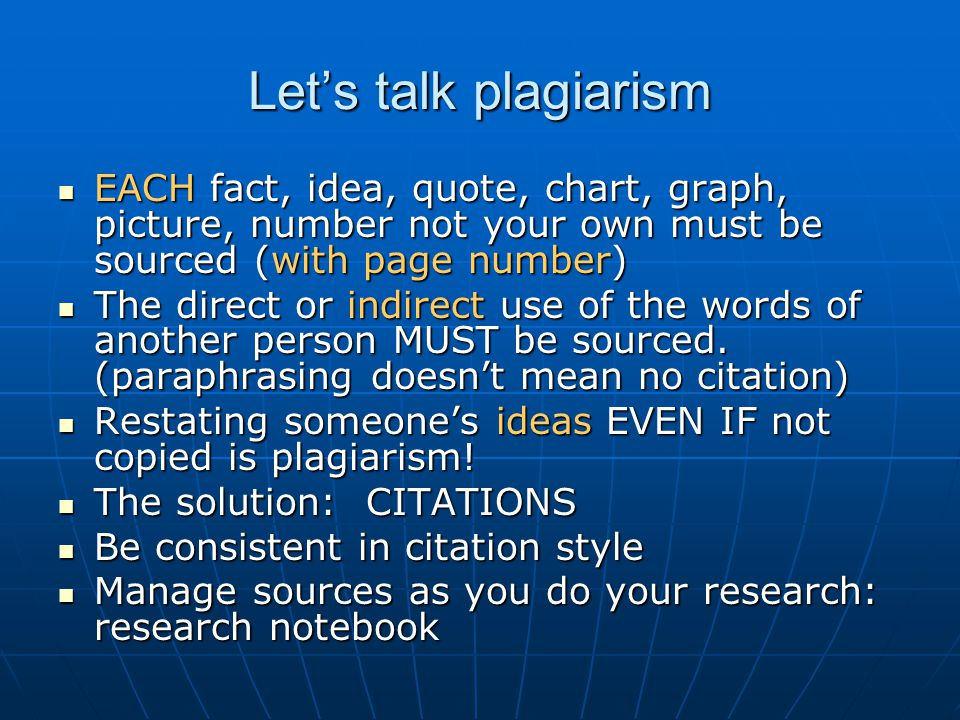 Let's talk plagiarism EACH fact, idea, quote, chart, graph, picture, number not your own must be sourced (with page number) EACH fact, idea, quote, chart, graph, picture, number not your own must be sourced (with page number) The direct or indirect use of the words of another person MUST be sourced.
