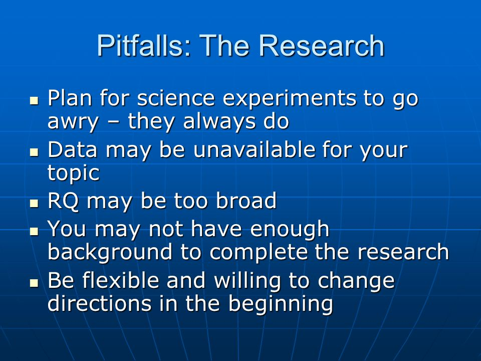 Pitfalls: The Research Plan for science experiments to go awry – they always do Plan for science experiments to go awry – they always do Data may be unavailable for your topic Data may be unavailable for your topic RQ may be too broad RQ may be too broad You may not have enough background to complete the research You may not have enough background to complete the research Be flexible and willing to change directions in the beginning Be flexible and willing to change directions in the beginning