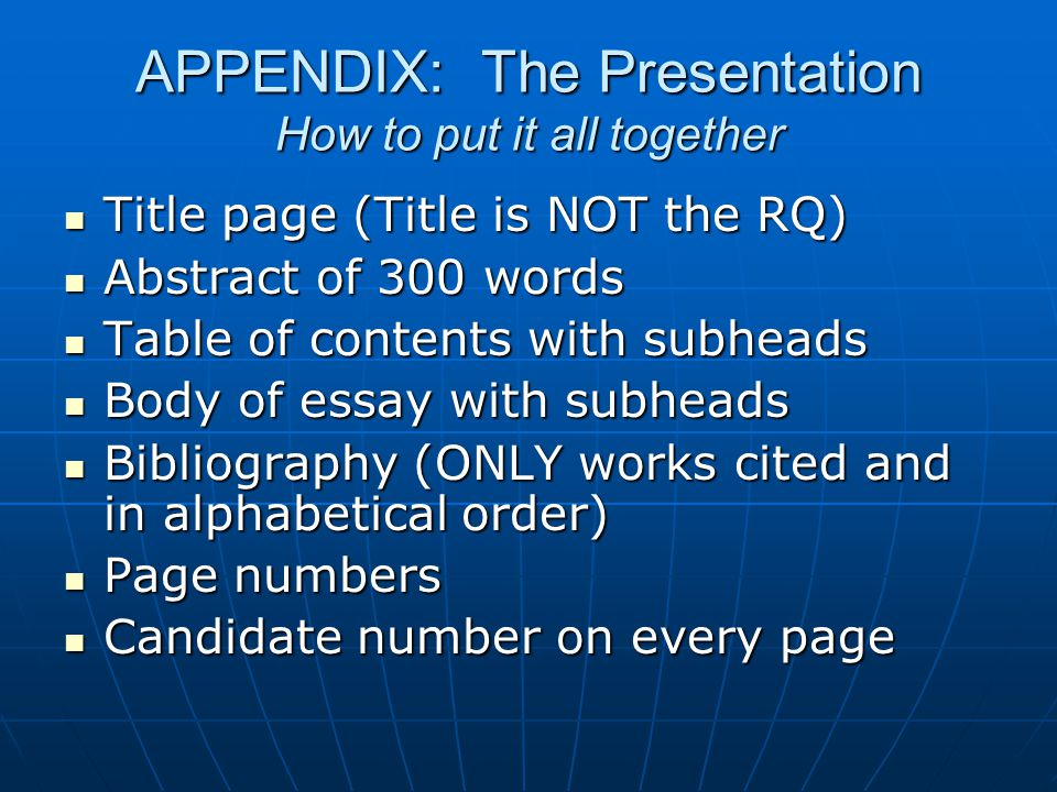 APPENDIX: The Presentation How to put it all together Title page (Title is NOT the RQ) Title page (Title is NOT the RQ) Abstract of 300 words Abstract of 300 words Table of contents with subheads Table of contents with subheads Body of essay with subheads Body of essay with subheads Bibliography (ONLY works cited and in alphabetical order) Bibliography (ONLY works cited and in alphabetical order) Page numbers Page numbers Candidate number on every page Candidate number on every page