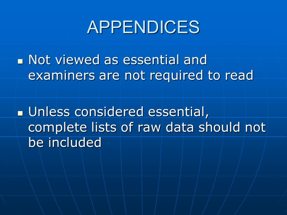 APPENDICES Not viewed as essential and examiners are not required to read Not viewed as essential and examiners are not required to read Unless considered essential, complete lists of raw data should not be included Unless considered essential, complete lists of raw data should not be included