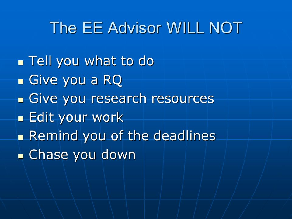 The EE Advisor WILL NOT Tell you what to do Tell you what to do Give you a RQ Give you a RQ Give you research resources Give you research resources Edit your work Edit your work Remind you of the deadlines Remind you of the deadlines Chase you down Chase you down