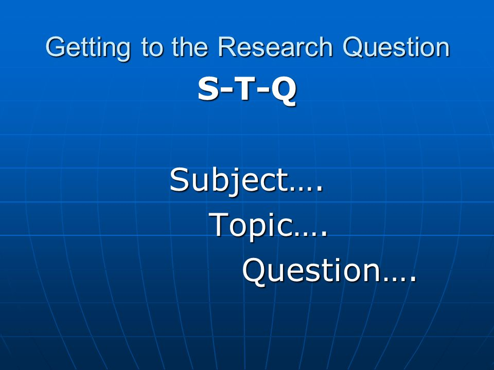 Getting to the Research Question S-T-QSubject…. Topic…. Topic…. Question…. Question….