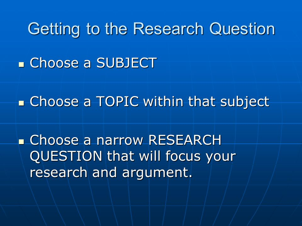 Getting to the Research Question Choose a SUBJECT Choose a SUBJECT Choose a TOPIC within that subject Choose a TOPIC within that subject Choose a narrow RESEARCH QUESTION that will focus your research and argument.