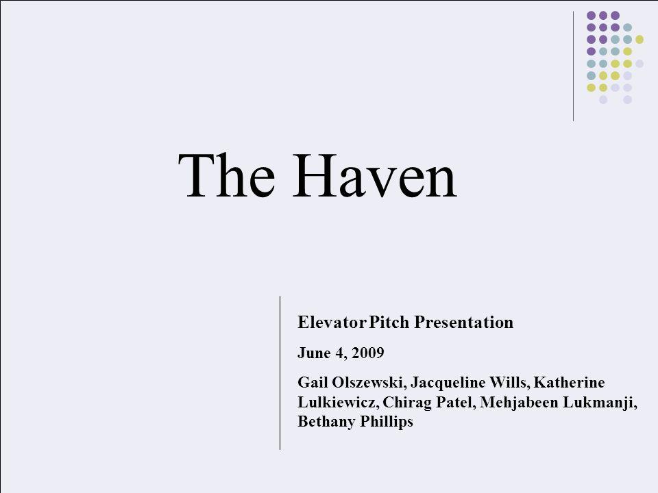 The Haven Elevator Pitch Presentation June 4, 2009 Gail Olszewski, Jacqueline Wills, Katherine Lulkiewicz, Chirag Patel, Mehjabeen Lukmanji, Bethany Phillips