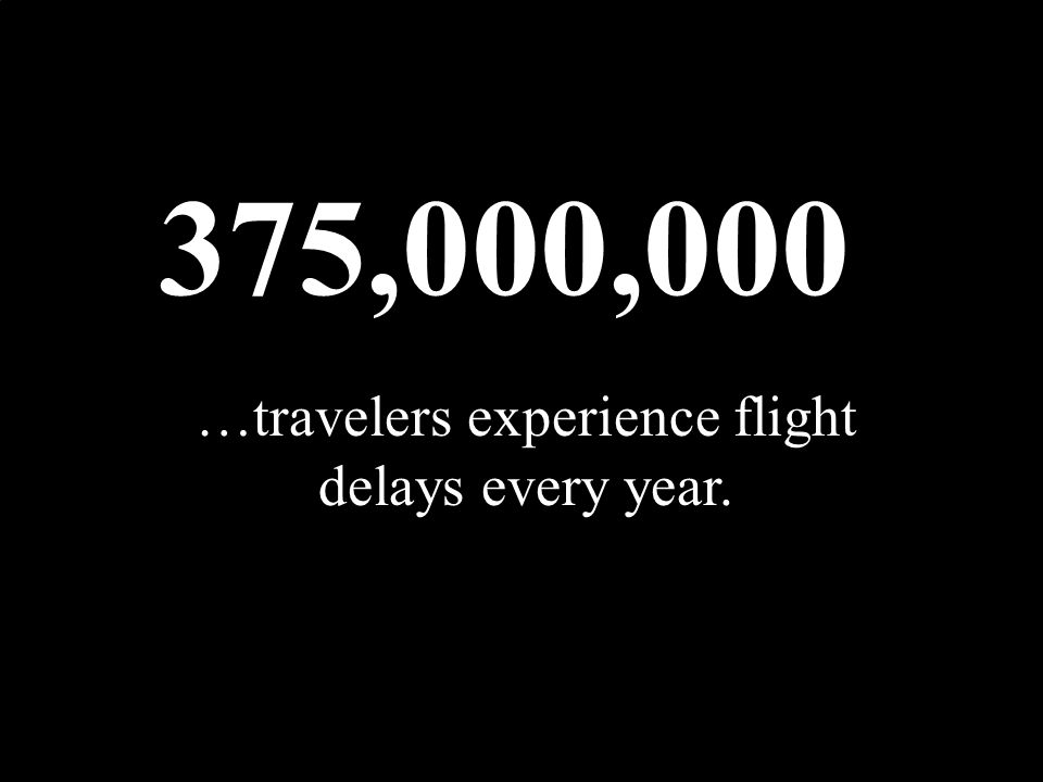 375,000,000 …travelers experience flight delays every year.