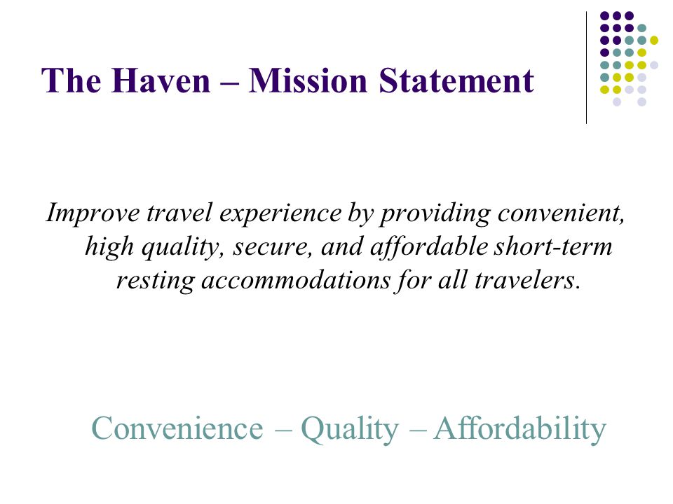 The Haven – Mission Statement Improve travel experience by providing convenient, high quality, secure, and affordable short-term resting accommodations for all travelers.