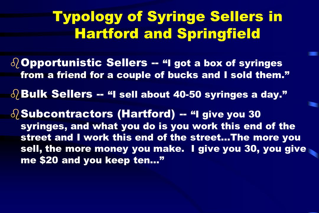 Typology of Syringe Sellers in Hartford and Springfield bOpportunistic Sellers -- I got a box of syringes from a friend for a couple of bucks and I sold them. bBulk Sellers -- I sell about 40-50 syringes a day. bSubcontractors (Hartford) -- I give you 30 syringes, and what you do is you work this end of the street and I work this end of the street…The more you sell, the more money you make.