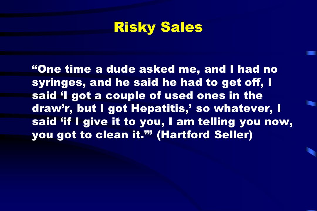 Risky Sales One time a dude asked me, and I had no syringes, and he said he had to get off, I said 'I got a couple of used ones in the draw'r, but I got Hepatitis,' so whatever, I said 'if I give it to you, I am telling you now, you got to clean it.' (Hartford Seller)