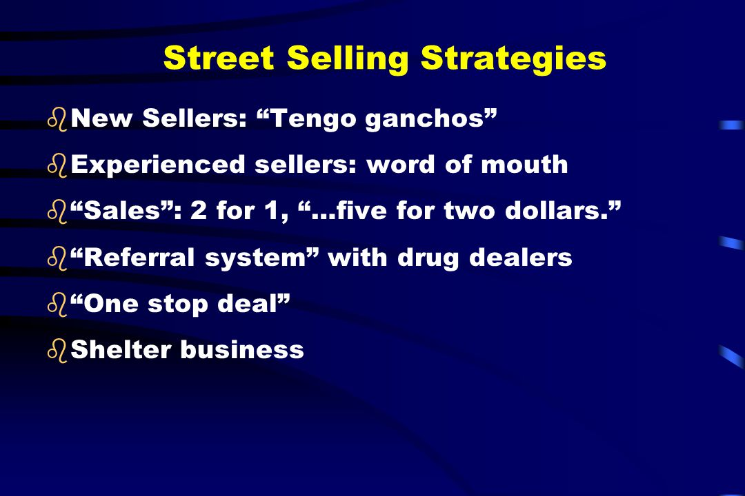 """Street Selling Strategies bNew Sellers: """"Tengo ganchos"""" bExperienced sellers: word of mouth b""""Sales"""": 2 for 1, """"…five for two dollars."""" b""""Referral sys"""