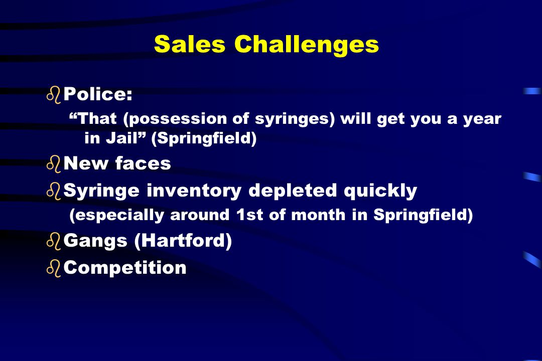 """Sales Challenges bPolice: """"That (possession of syringes) will get you a year in Jail"""" (Springfield) bNew faces bSyringe inventory depleted quickly (es"""