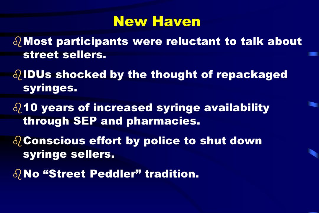 New Haven bMost participants were reluctant to talk about street sellers. bIDUs shocked by the thought of repackaged syringes. b10 years of increased