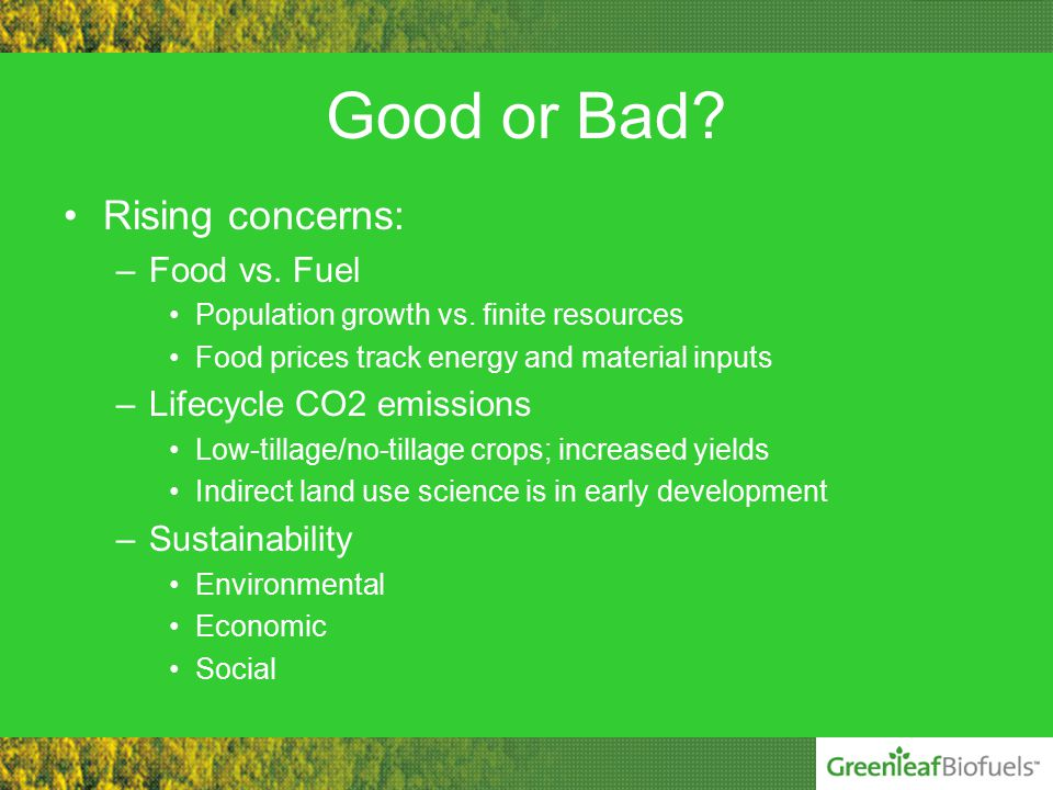 Good or Bad. Rising concerns: –Food vs. Fuel Population growth vs.