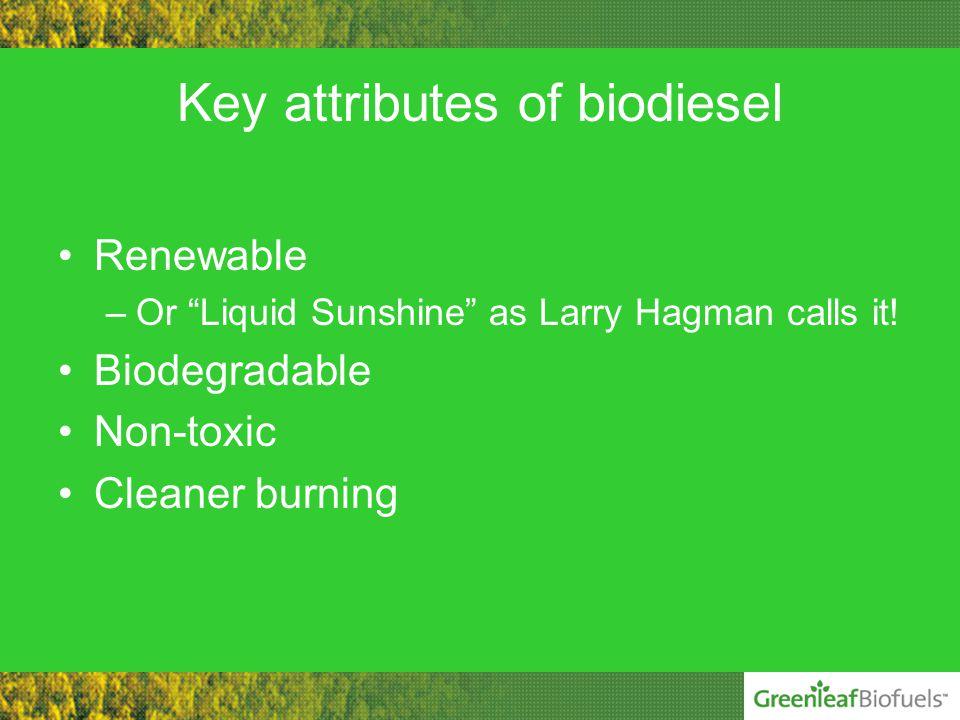 Key attributes of biodiesel Renewable –Or Liquid Sunshine as Larry Hagman calls it.