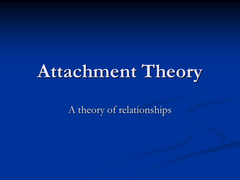 Attachment Theory A theory of relationships