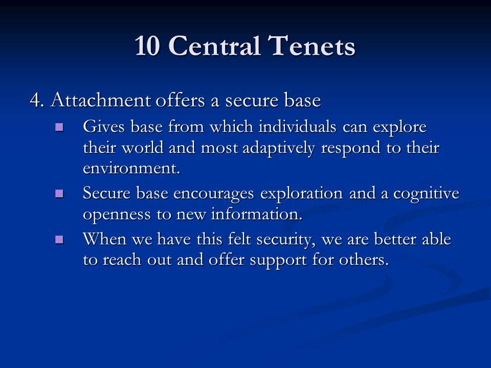 10 Central Tenets 4. Attachment offers a secure base Gives base from which individuals can explore their world and most adaptively respond to their en