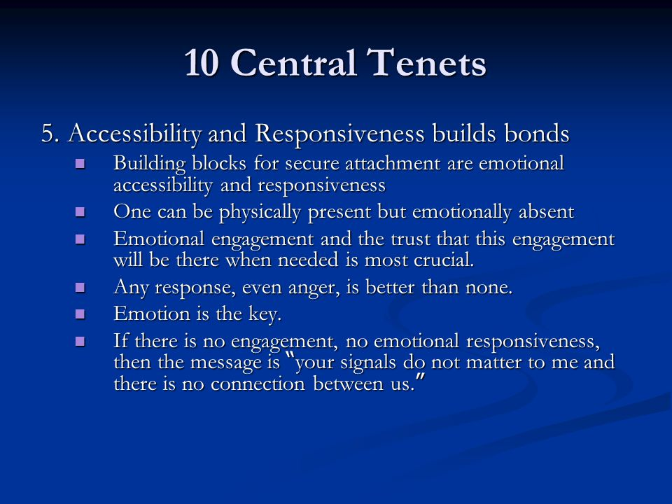 10 Central Tenets 5. Accessibility and Responsiveness builds bonds Building blocks for secure attachment are emotional accessibility and responsivenes