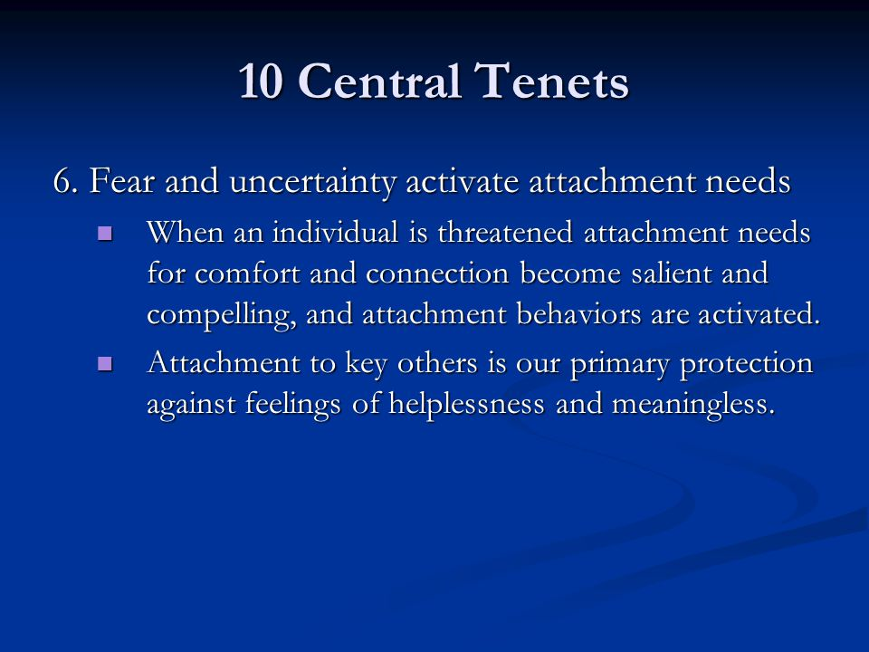 10 Central Tenets 6. Fear and uncertainty activate attachment needs When an individual is threatened attachment needs for comfort and connection becom