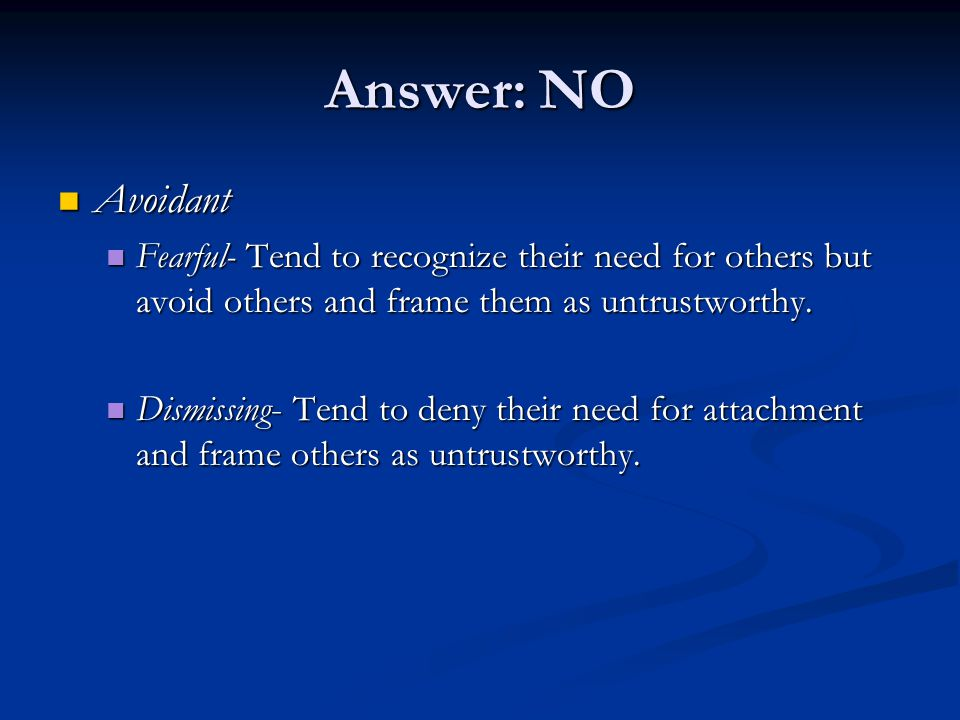 Answer: NO Avoidant Avoidant Fearful- Tend to recognize their need for others but avoid others and frame them as untrustworthy. Fearful- Tend to recog