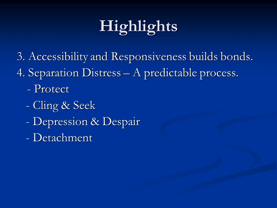 Highlights 3. Accessibility and Responsiveness builds bonds. 4. Separation Distress – A predictable process. - Protect - Cling & Seek - Cling & Seek -