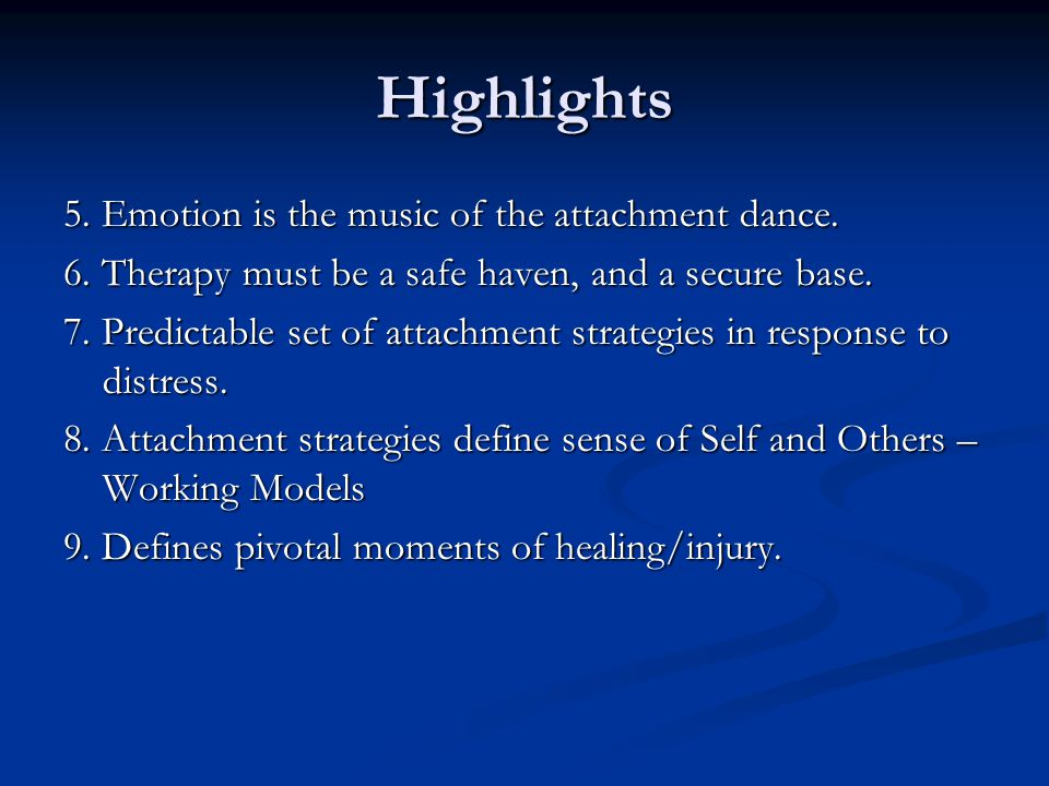 Highlights 5. Emotion is the music of the attachment dance. 6. Therapy must be a safe haven, and a secure base. 7. Predictable set of attachment strat