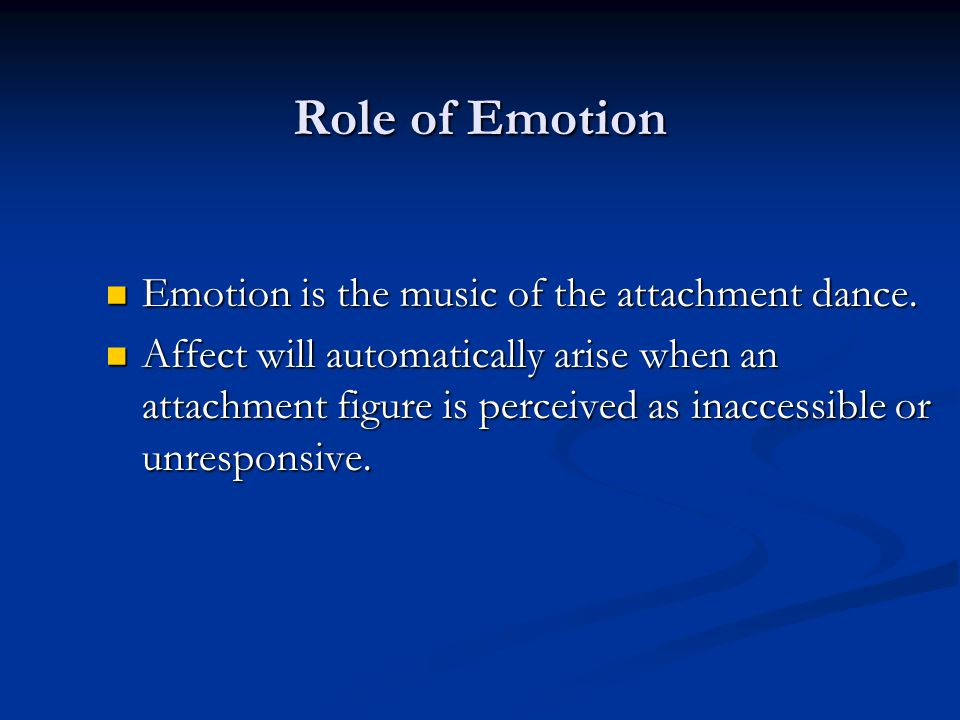 Role of Emotion Emotion is the music of the attachment dance. Emotion is the music of the attachment dance. Affect will automatically arise when an at